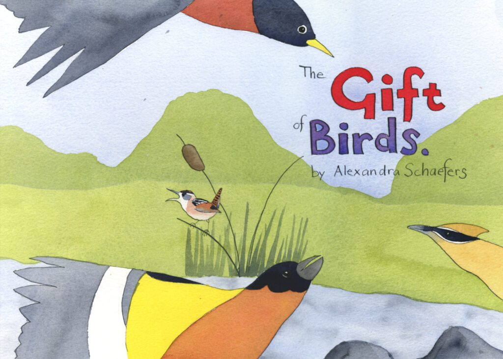 "Book Cover hand painted text reads, ""The Gift of Birds by Alexandra Schaefers."" illustration of American robin, Black-headed grosbeak, cedar waxwing and marsh wren by a creek"