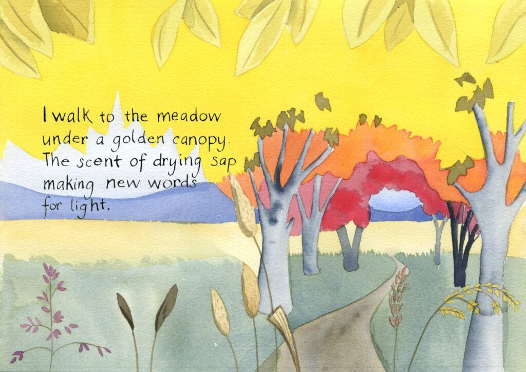 "Watercolor illustration of a trail to a meadow through a tunnel of trees with brilliant yellow leaves changing to orange and then red, meadow grasses in the foreground. Handwritten text reads, ""I walk to the meadow under a golden canopy. The scent of drying sap making new words for light."""