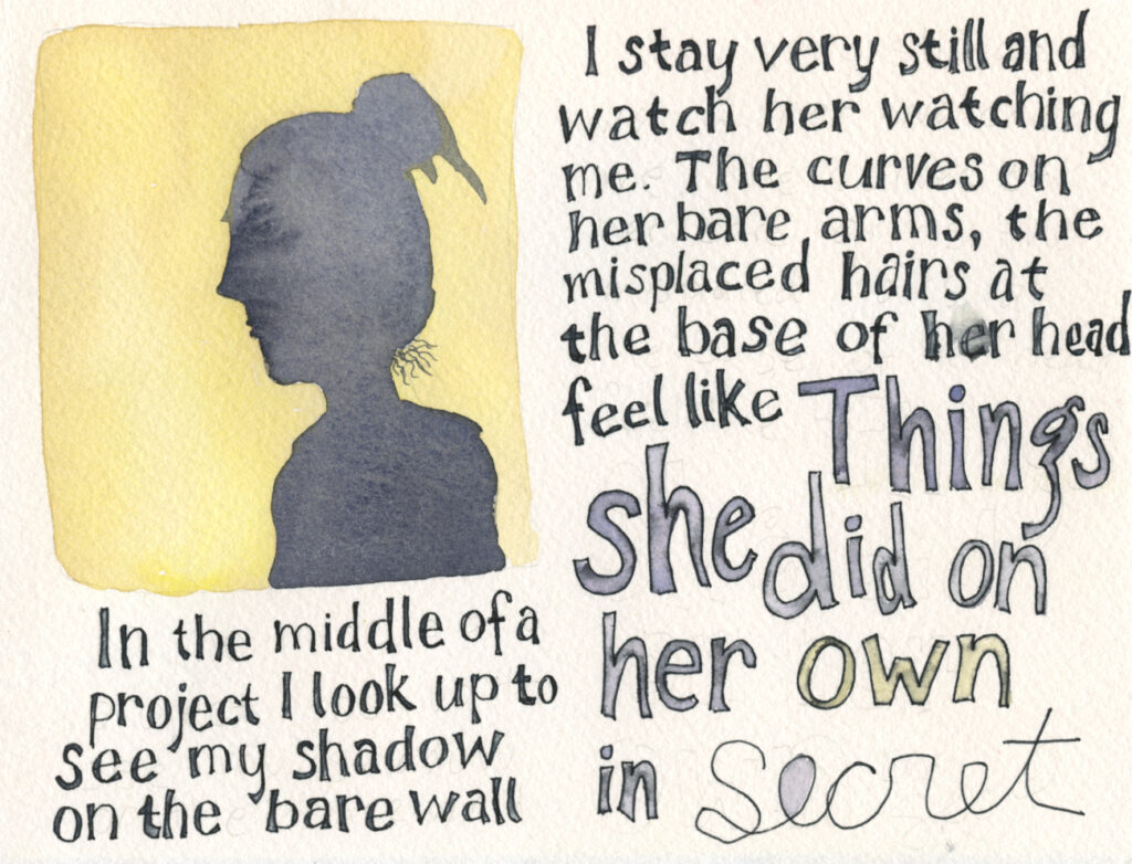 "Handwritten test reads, ""In the middle of a project I look up to see my shadow on the bare wall.  I stay very still and watch her watching me. The curves of her bare arms, the misplaced hairs at the base of her head feel like Things she did on her own in secret"" There is also a watercolor illustration of a shadow on a yellow wall."