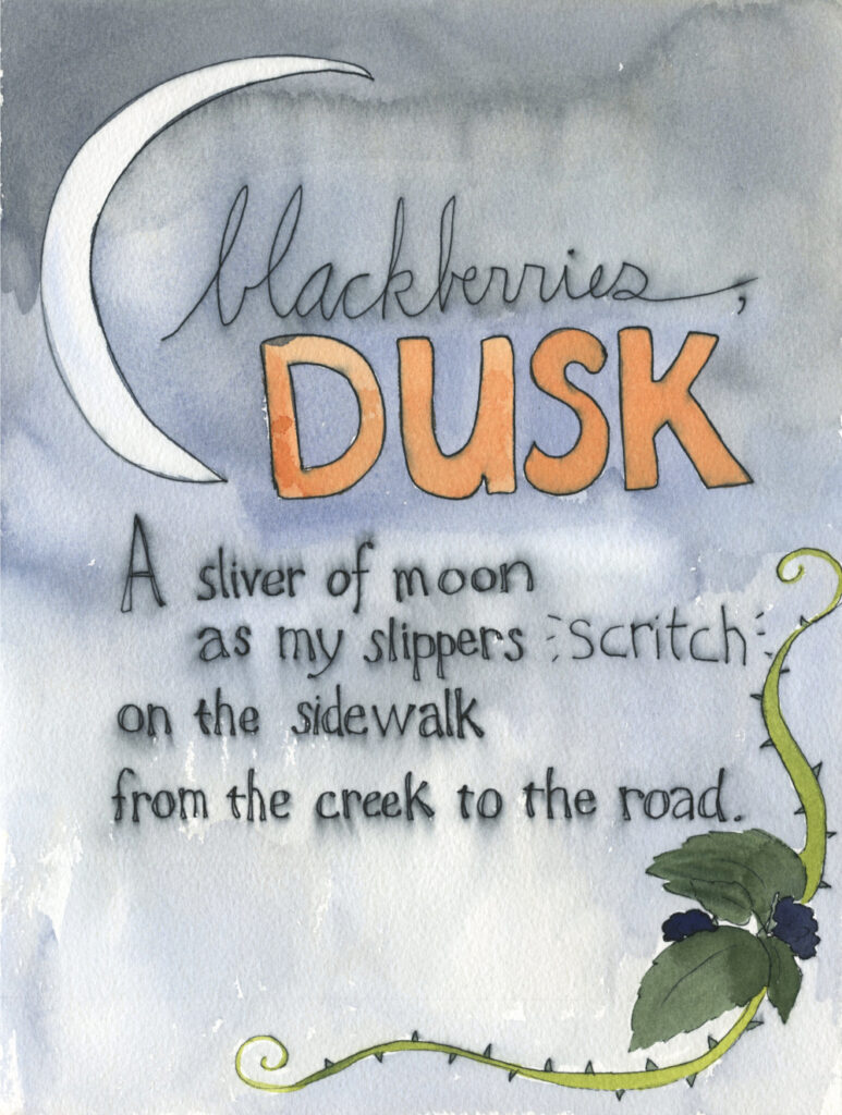 "painting of a sliver of moon and blackberry vines. Handwritten text reads, ""Blackberries, dusk. A sliver of moon as my slippers scritch on the sidewalk from the creek to the road."""